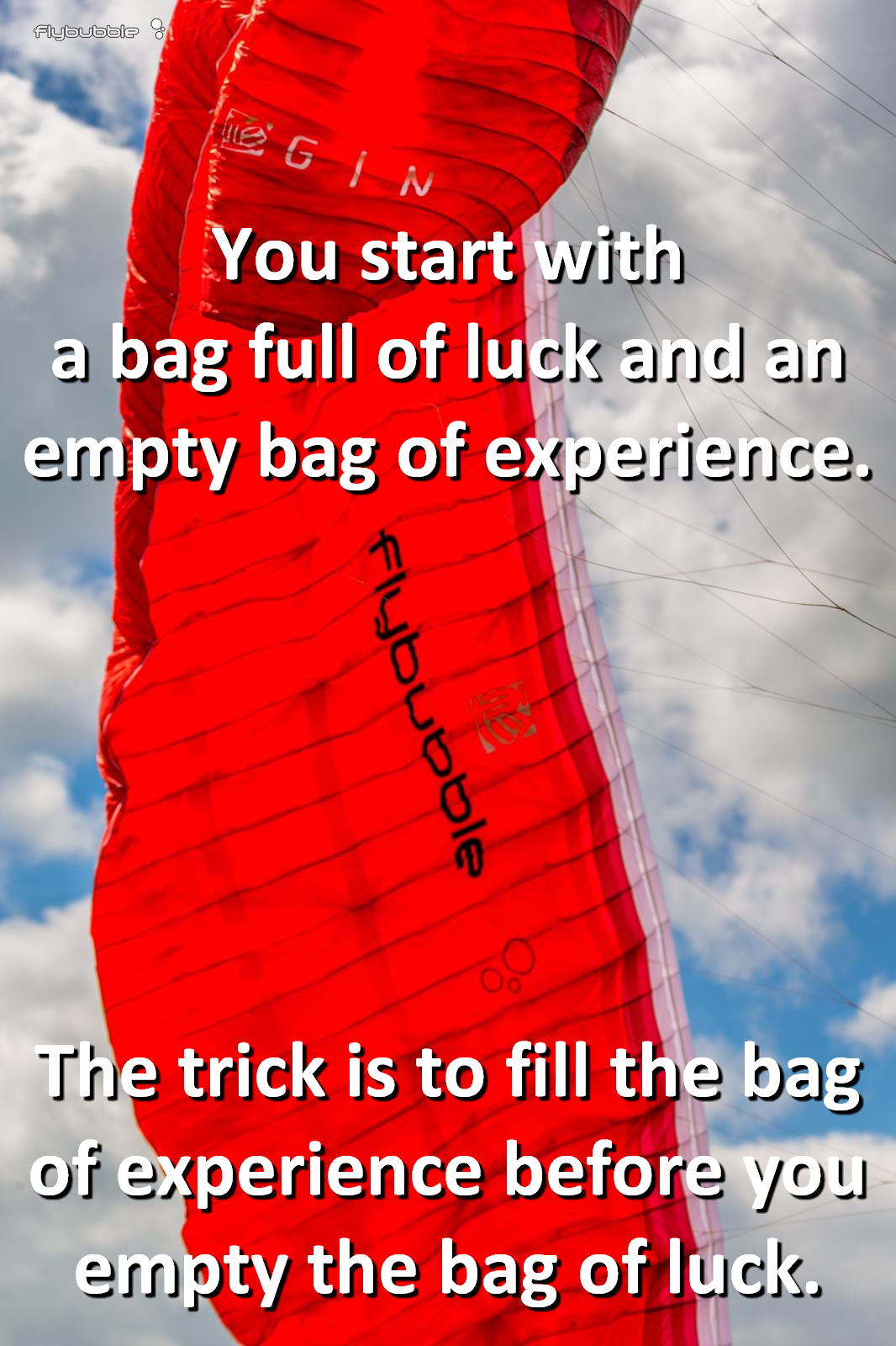 You start with a bag full of luck and an empty bag of experience. The trick is to fill the bag of experience before you empty the bag of luck.