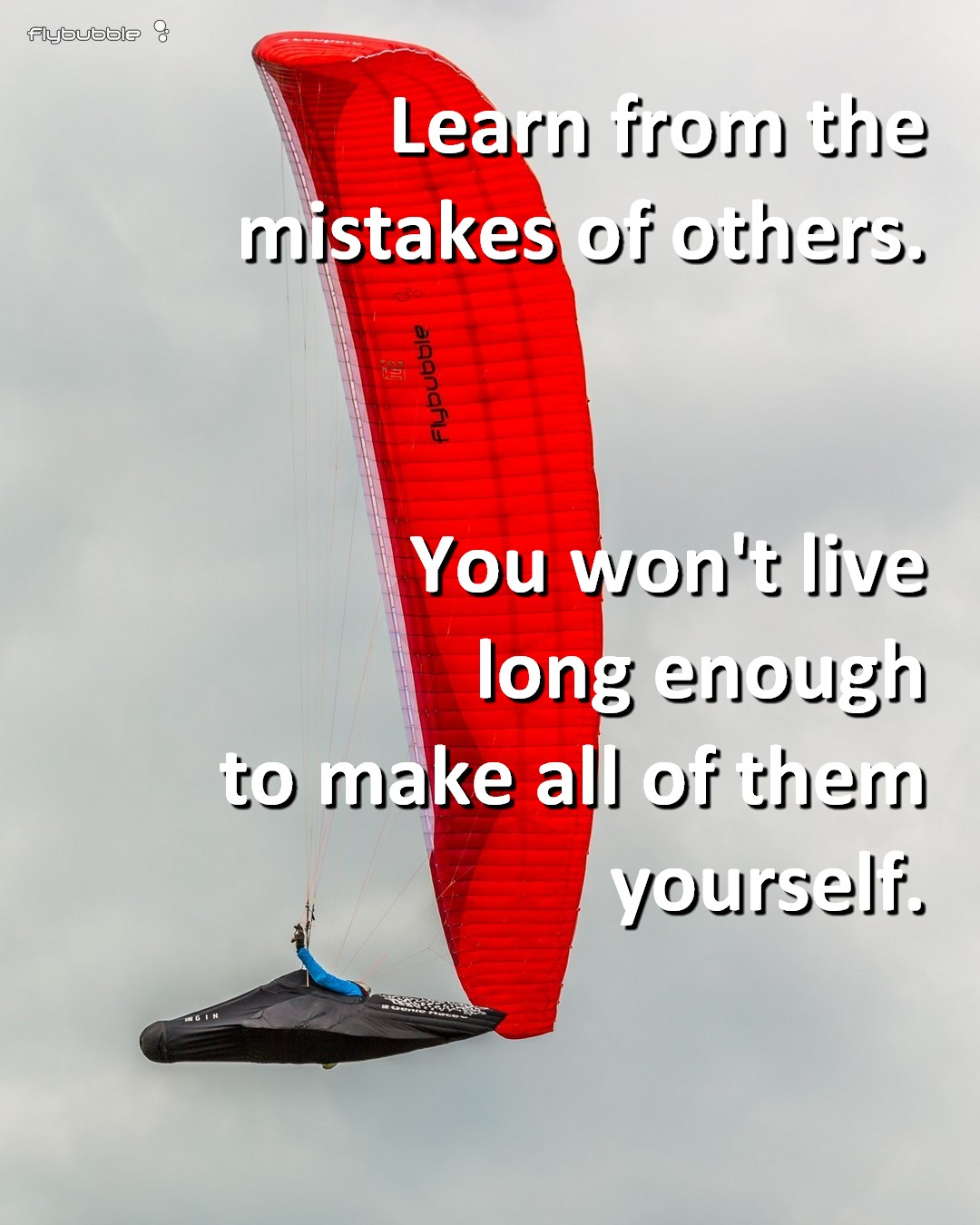 Learn from the mistakes of others. You won't live long enough to make all of them yourself.